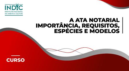 A Ata Notarial -  importância, requisitos, espécies e modelos